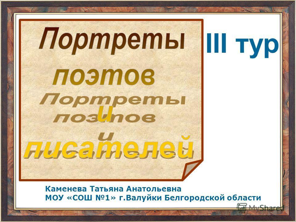 Каменева Татьяна Анатольевна МОУ «СОШ 1» г.Валуйки Белгородской области III тур