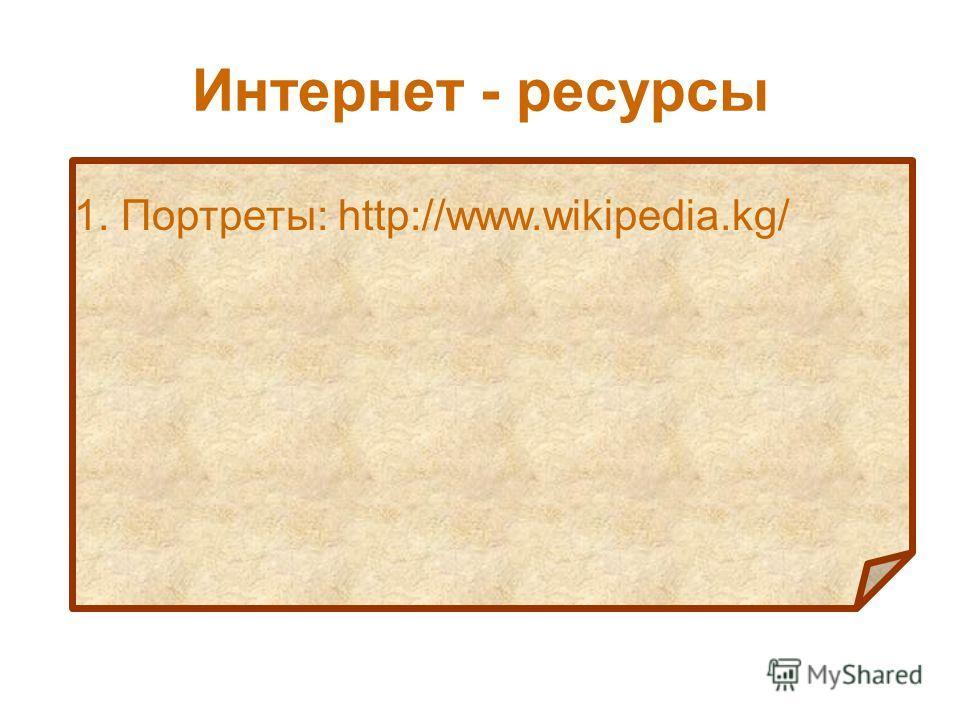 Интернет - ресурсы 1. Портреты: http://www.wikipedia.kg/