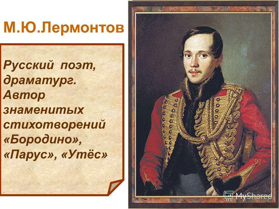 Русский поэт, драматург. Автор знаменитых стихотворений «Бородино», «Парус», «Утёс» М.Ю.Лермонтов