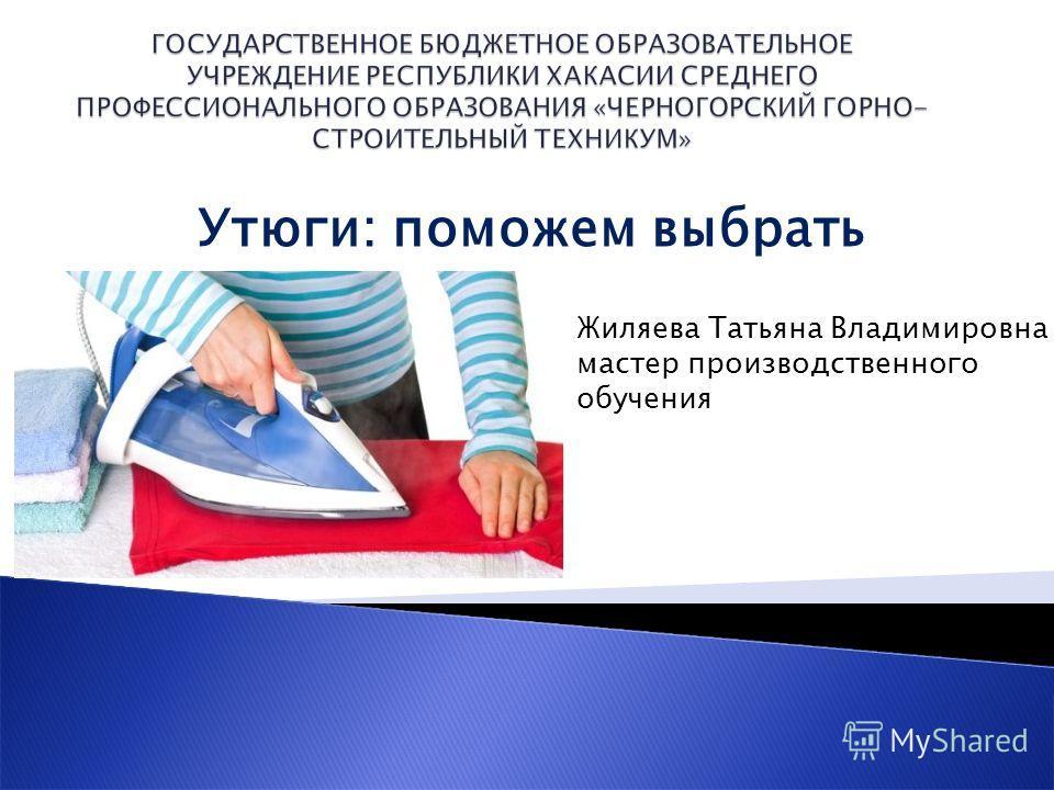 Утюги: поможем выбрать Жиляева Татьяна Владимировна мастер производственного обучения