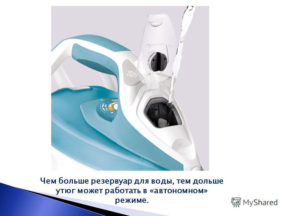 Чем больше резервуар для воды, тем дольше утюг может работать в «автономном» режиме.