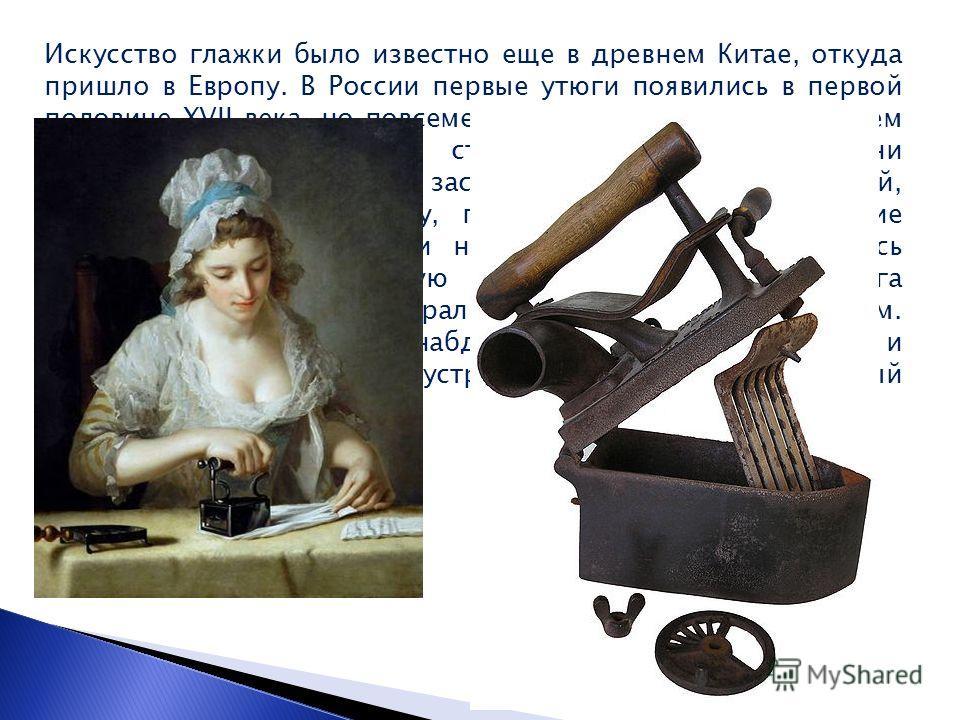 Искусство глажки было известно еще в древнем Китае, откуда пришло в Европу. В России первые утюги появились в первой половине XVII века, но повсеместное применение в домашнем хозяйстве получили лишь сто лет спустя. И были они громоздки и тяжелы. В ут