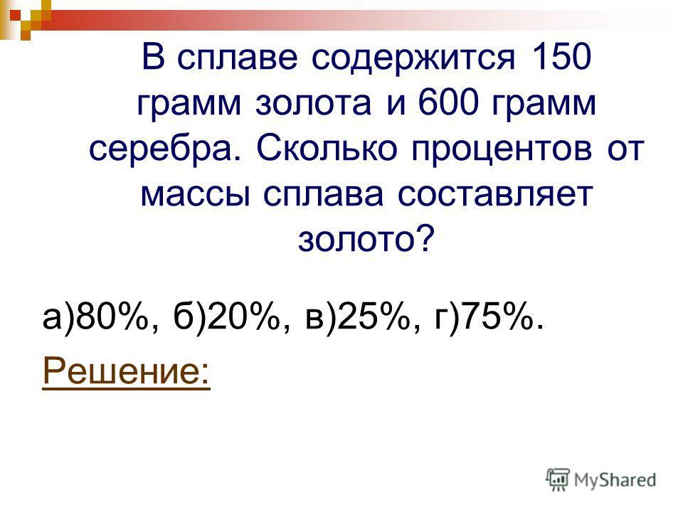 В сплаве содержится 150 грамм золота и 600 грамм серебра. Сколько процентов от массы сплава составляет золото? а)80%, б)20%, в)25%, г)75%. Решение: