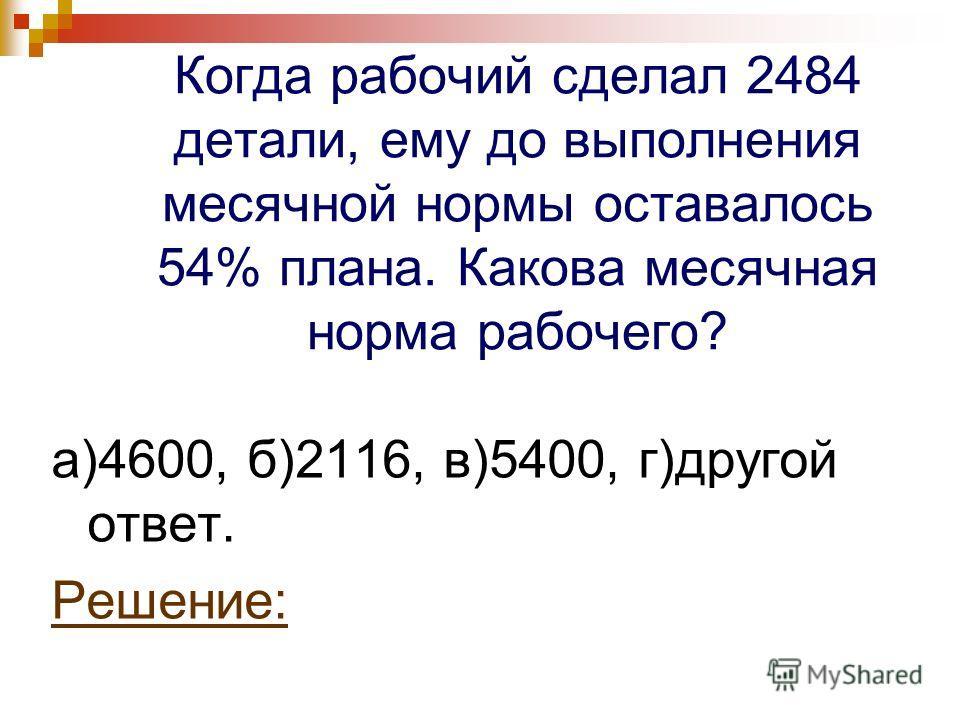 Когда рабочий сделал 2484 детали, ему до выполнения месячной нормы оставалось 54% плана. Какова месячная норма рабочего? а)4600, б)2116, в)5400, г)другой ответ. Решение: