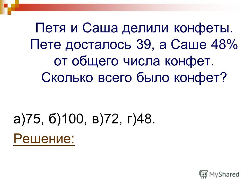 Петя и Саша делили конфеты. Пете досталось 39, а Саше 48% от общего числа конфет. Сколько всего было конфет? а)75, б)100, в)72, г)48. Решение: