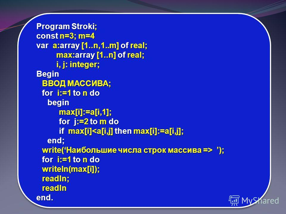 Program Stroki; const n=3; m=4 var a:array [1..n,1..m] of real; max:array [1..n] of real; i, j: integer; Begin ВВОД МАССИВА; for i:=1 to n do beginmax[i]:=a[i,1]; for j:=2 to m do if max[i] ); for i:=1 to n do writeln(max[i]);readln;readlnend.
