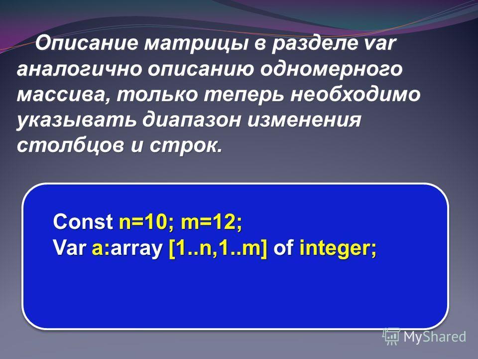 Описание матрицы в разделе var аналогично описанию одномерного массива, только теперь необходимо указывать диапазон изменения столбцов и строк. Const n=10; m=12; Var a:array [1..n,1..m] of integer;
