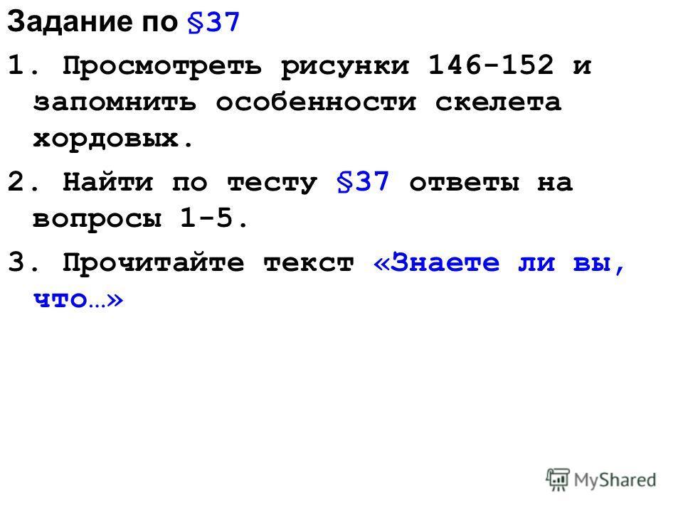 Задание по §37 1. Просмотреть рисунки 146-152 и запомнить особенности скелета хордовых. 2. Найти по тесту §37 ответы на вопросы 1-5. 3. Прочитайте текст «Знаете ли вы, что…»