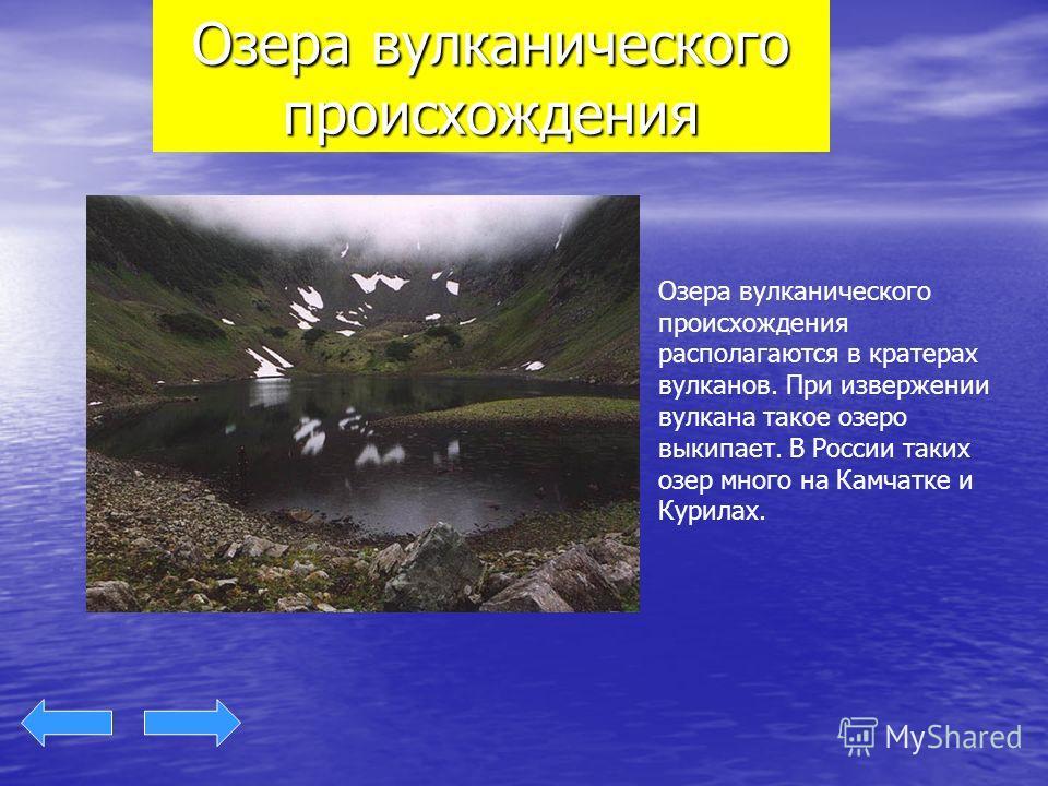Озера вулканического происхождения Озера вулканического происхождения располагаются в кратерах вулканов. При извержении вулкана такое озеро выкипает. В России таких озер много на Камчатке и Курилах.