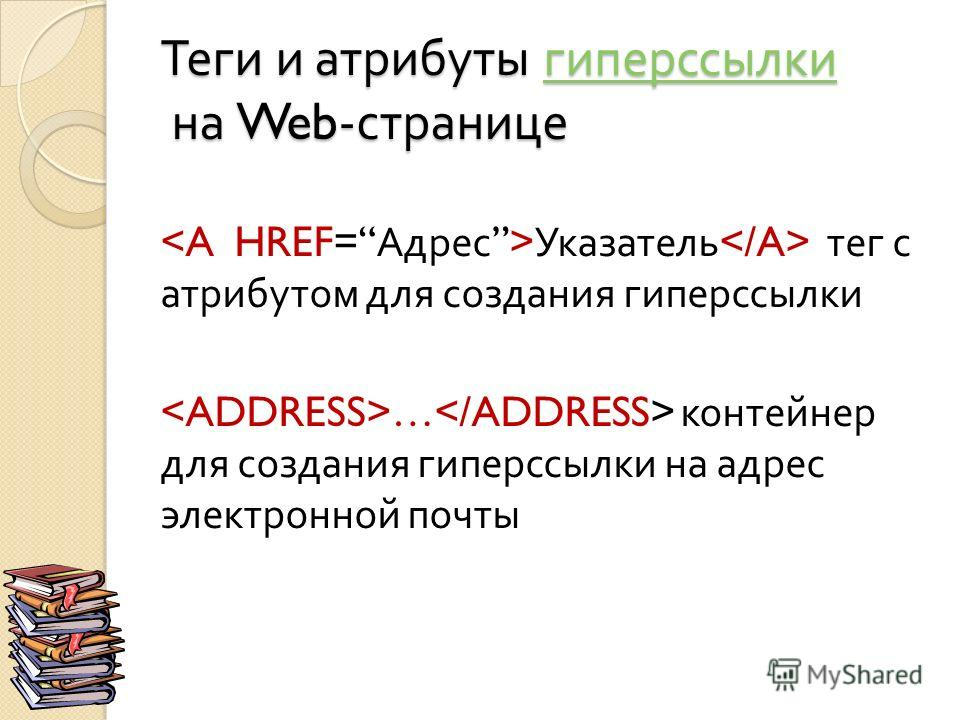 Теги и атрибуты гиперссылки на Web- странице гиперссылки Указатель тег с атрибутом для создания гиперссылки … контейнер для создания гиперссылки на адрес электронной почты