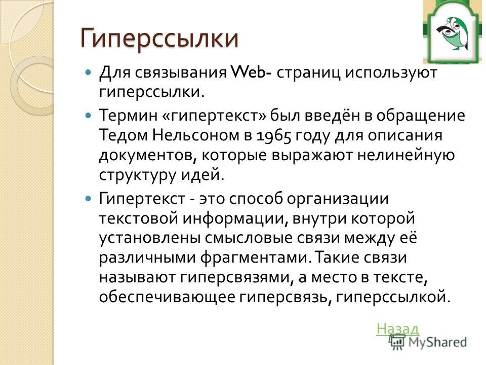 Гиперссылки Для связывания Web- страниц используют гиперссылки. Термин « гипертекст » был введён в обращение Тедом Нельсоном в 1965 году для описания документов, которые выражают нелинейную структуру идей. Гипертекст - это способ организации текстово