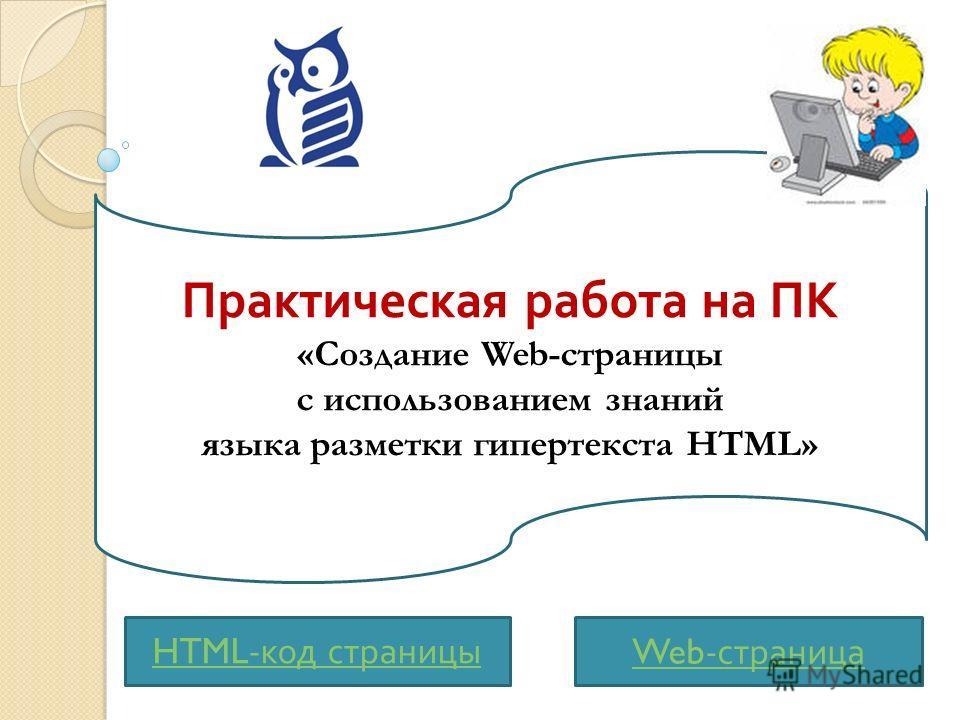 Практическая работа на ПК «Создание Web-страницы с использованием знаний языка разметки гипертекста HTML» Web- страница HTML- код страницы