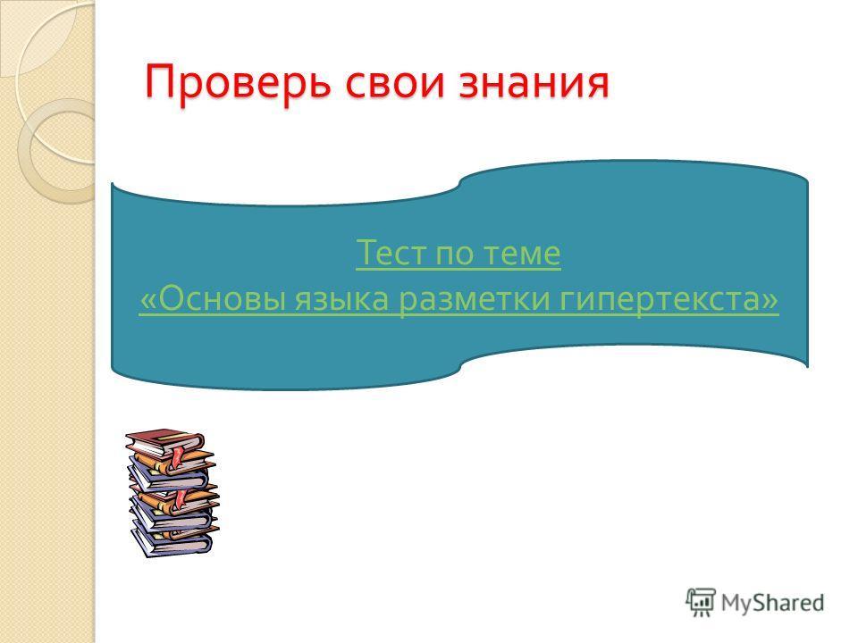 Тест по теме « Основы языка разметки гипертекста » Проверь свои знания