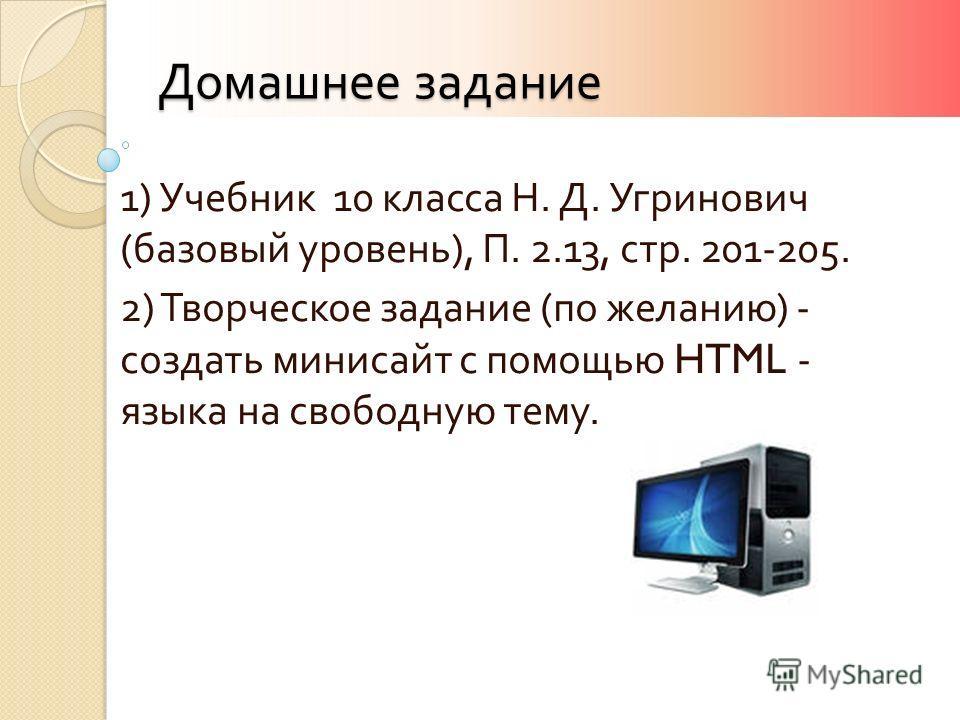 Домашнее задание 1) Учебник 10 класса Н. Д. Угринович ( базовый уровень ), П. 2.13, стр. 201-205. 2) Творческое задание ( по желанию ) - создать минисайт с помощью HTML - языка на свободную тему.