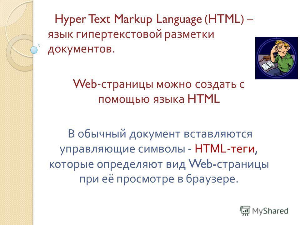 Hyper Text Markup Language (HTML) – язык гипертекстовой разметки документов. Web- страницы можно создать с помощью языка HTML В обычный документ вставляются управляющие символы - HTML- теги, которые определяют вид Web- страницы при её просмотре в бра