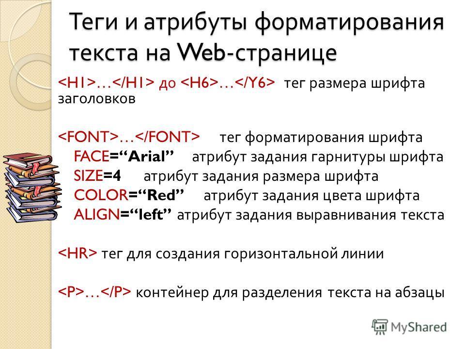 Теги и атрибуты форматирования текста на Web- странице … до … тег размера шрифта заголовков … тег форматирования шрифта FACE=Arial атрибут задания гарнитуры шрифта SIZE=4 атрибут задания размера шрифта COLOR=Red атрибут задания цвета шрифта ALIGN=lef