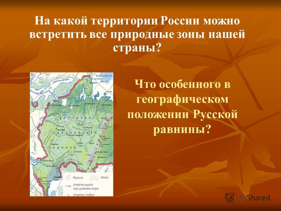 На какой территории России можно встретить все природные зоны нашей страны? Что особенного в географическом положении Русской равнины?