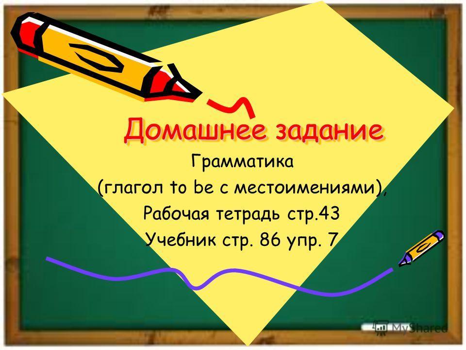 Домашнее задание Грамматика (глагол to be с местоимениями), Рабочая тетрадь стр.43 Учебник стр. 86 упр. 7
