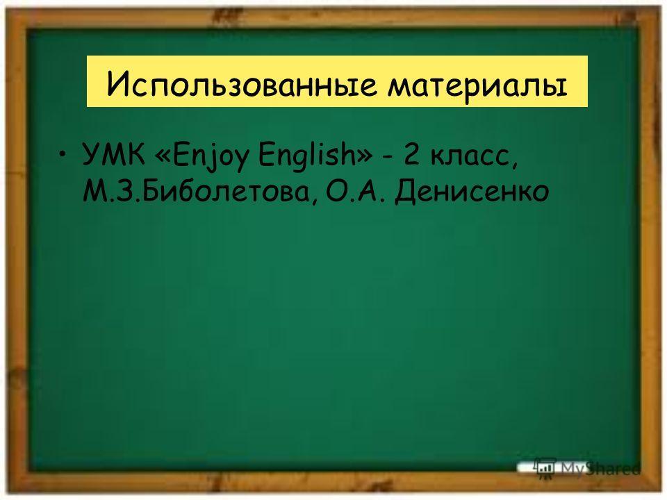 Использованные материалы УМК «Enjoy English» - 2 класс, М.З.Биболетова, О.А. Денисенко