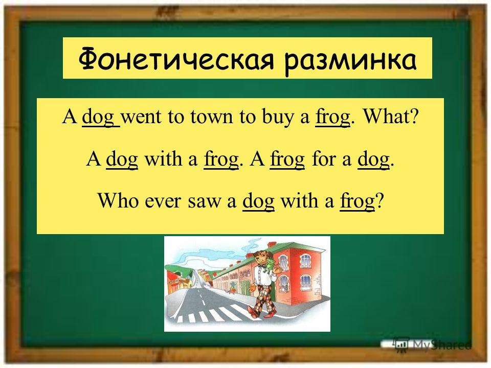 Фонетическая разминка A dog went to town to buy a frog. What? A dog with a frog. A frog for a dog. Who ever saw a dog with a frog?