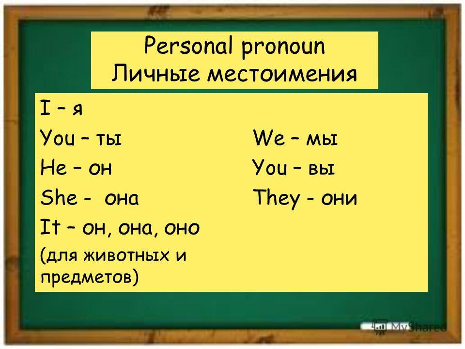 Personal pronoun Личные местоимения I – я You – ты He – он She - она It – он, она, оно (для животных и предметов) We – мы You – вы They - они