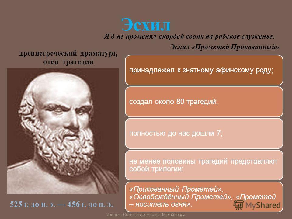 Эсхил древнегреческий драматург, отец трагедии 525 г. до н. э. 456 г. до н. э. принадлежал к знатному афинскому роду;создал около 80 трагедий;полностью до нас дошли 7; не менее половины трагедий представляют собой трилогии: «Прикованный Прометей», «О