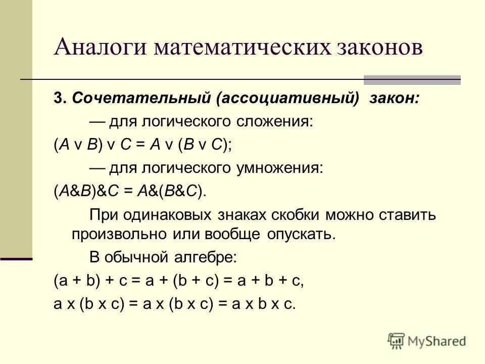 Аналоги математических законов 3. Сочетательный (ассоциативный) закон: для логического сложения: (A v B) v C = A v (B v C); для логического умножения: (A&B)&C = A&(B&C). При одинаковых знаках скобки можно ставить произвольно или вообще опускать. В об
