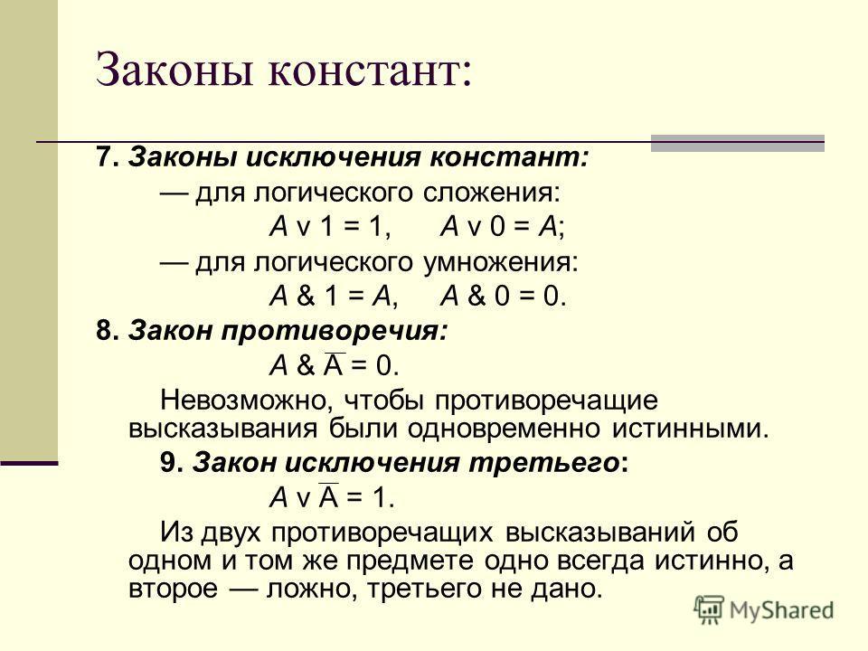 Законы констант: 7. Законы исключения констант: для логического сложения: A v 1 = 1, A v 0 = A; для логического умножения: A & 1 = A, A & 0 = 0. 8. Закон противоречия: A & A = 0. Невозможно, чтобы противоречащие высказывания были одновременно истинны