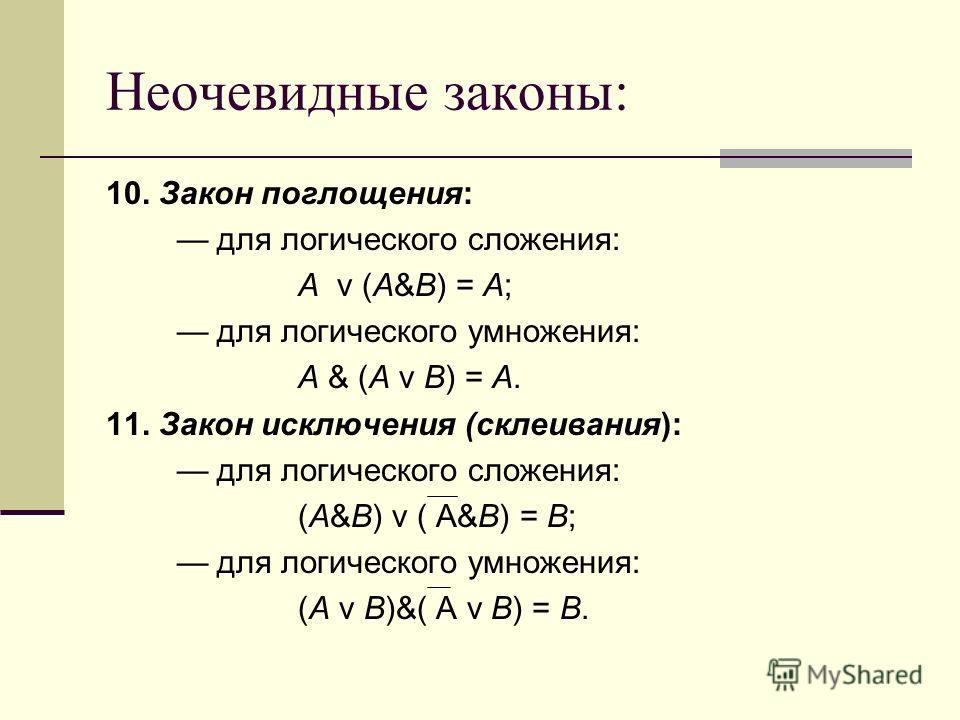 Неочевидные законы: 10. Закон поглощения: для логического сложения: A v (A&B) = A; для логического умножения: A & (A v B) = A. 11. Закон исключения (склеивания): для логического сложения: (A&B) v ( A&B) = B; для логического умножения: (A v B)&( A v B