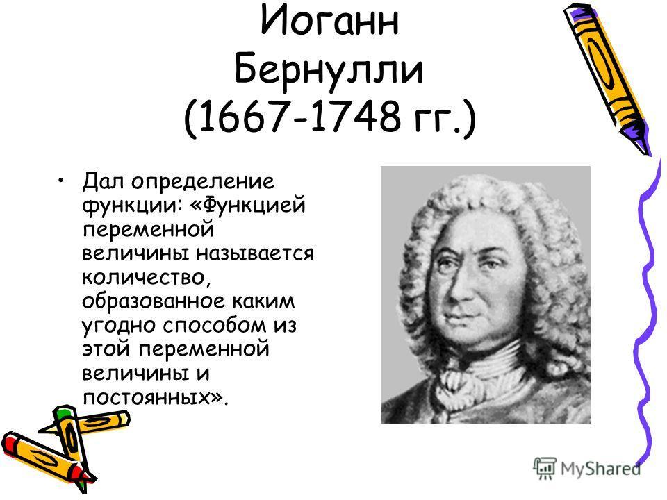 Иоганн Бернулли (1667-1748 гг.) Дал определение функции: «Функцией переменной величины называется количество, образованное каким угодно способом из этой переменной величины и постоянных».