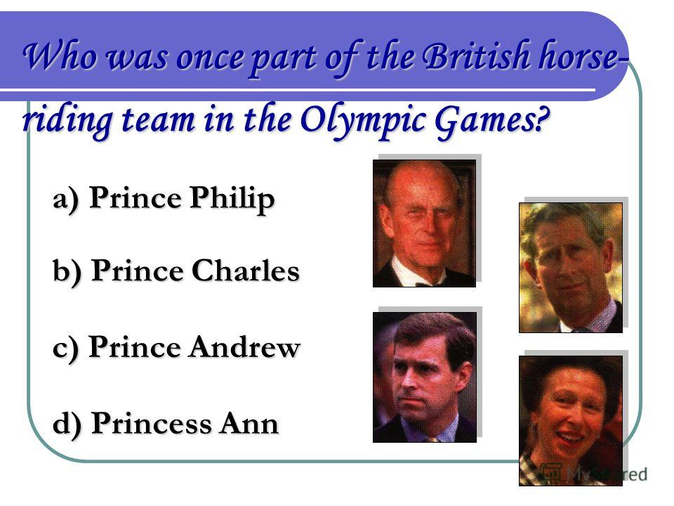 Who was once part of the British horse- riding team in the Olympic Games? a) Prince Philip b) Prince Charles c) Prince Andrew d) Princess Ann