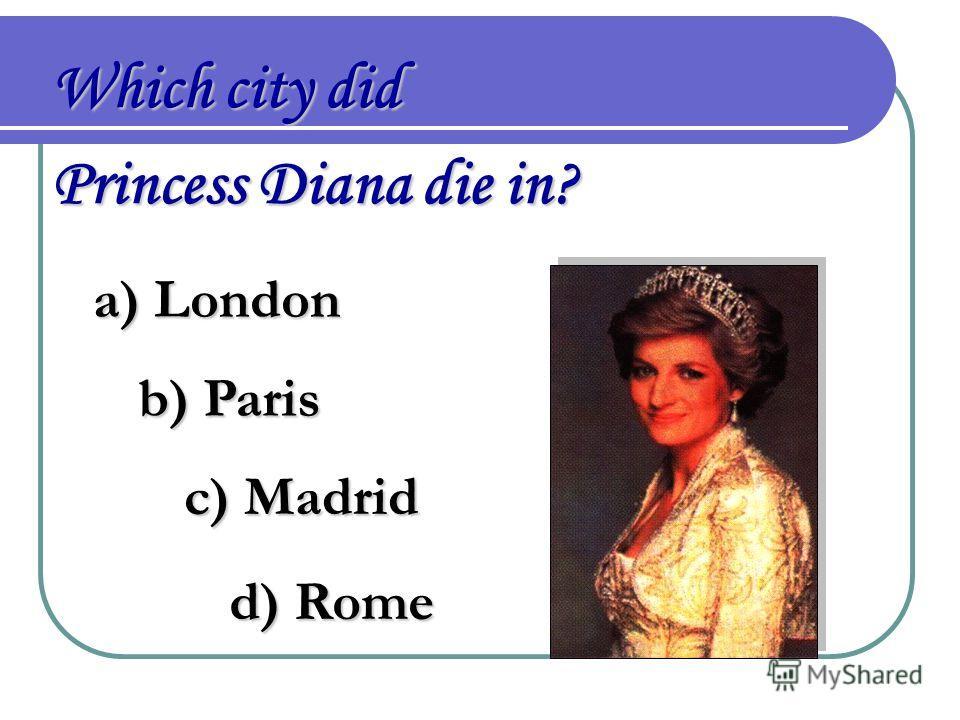 Which city did Princess Diana die in? a) London b) Paris c) Madrid d) Rome