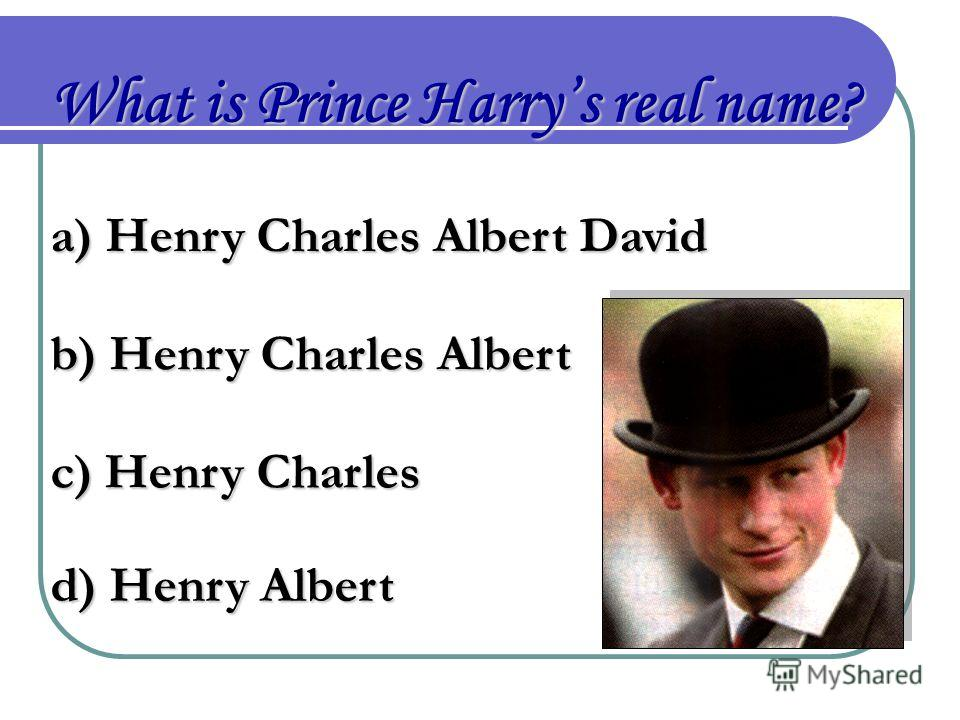 What is Prince Harrys real name? a) Henry Charles Albert David b) Henry Charles Albert c) Henry Charles d) Henry Albert