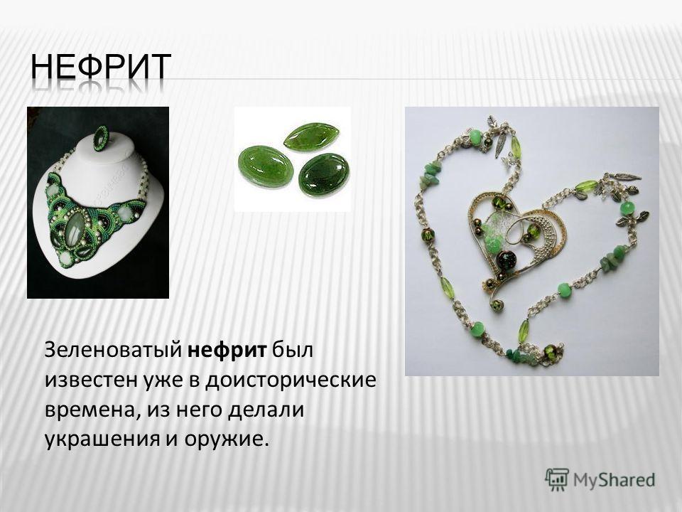 Зеленоватый нефрит был известен уже в доисторические времена, из него делали украшения и оружие.