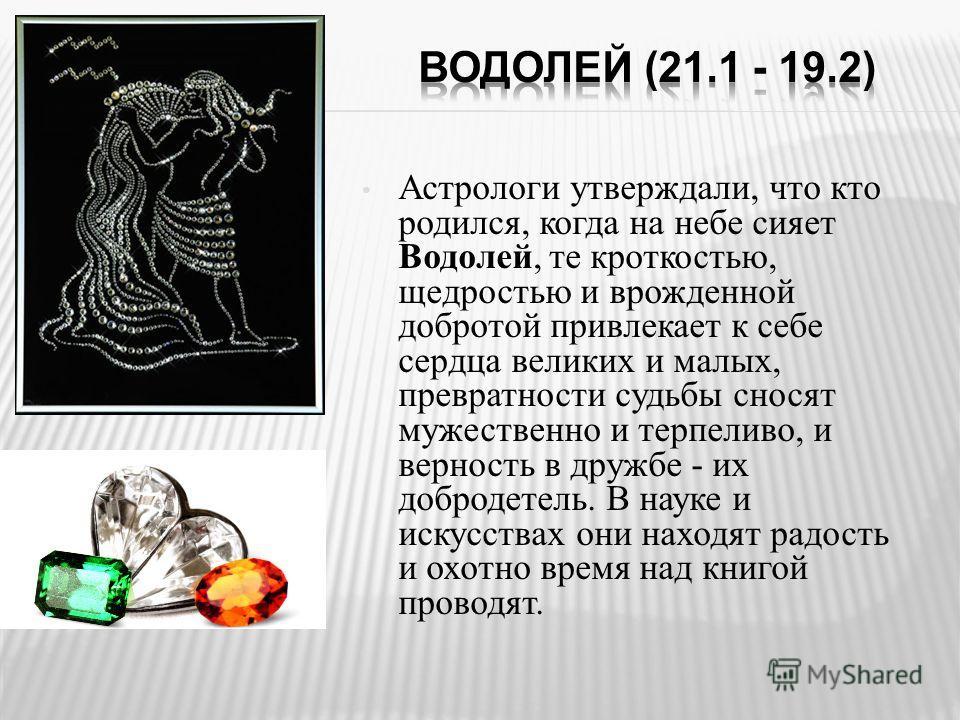 Астрологи утверждали, что кто родился, когда на небе сияет Водолей, те кроткостью, щедростью и врожденной добротой привлекает к себе сердца великих и малых, превратности судьбы сносят мужественно и терпеливо, и верность в дружбе - их добродетель. В н