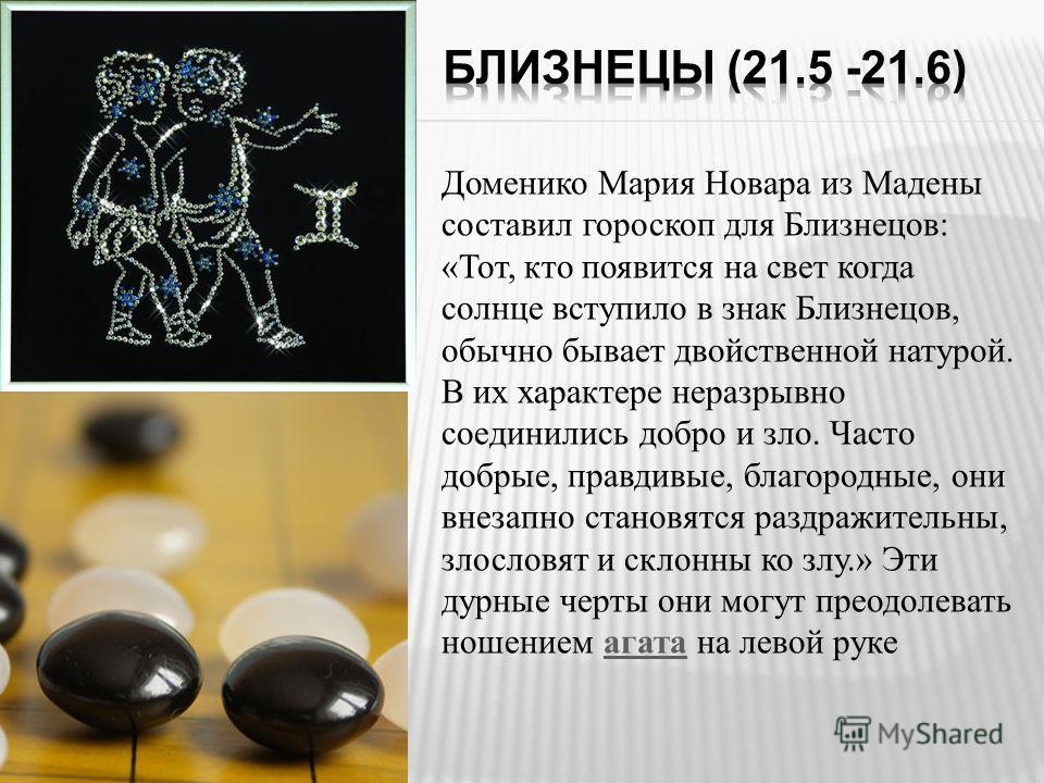 Доменико Мария Новара из Мадены составил гороскоп для Близнецов: «Тот, кто появится на свет когда солнце вступило в знак Близнецов, обычно бывает двойственной натурой. В их характере неразрывно соединились добро и зло. Часто добрые, правдивые, благор