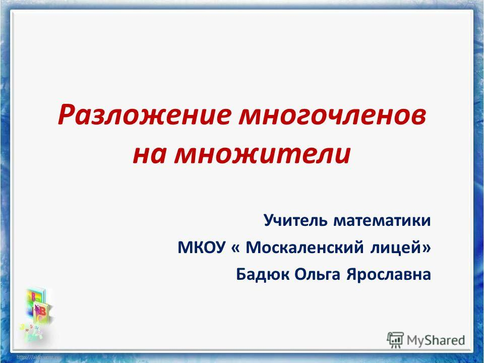 Разложение многочленов на множители Учитель математики МКОУ « Москаленский лицей» Бадюк Ольга Ярославна