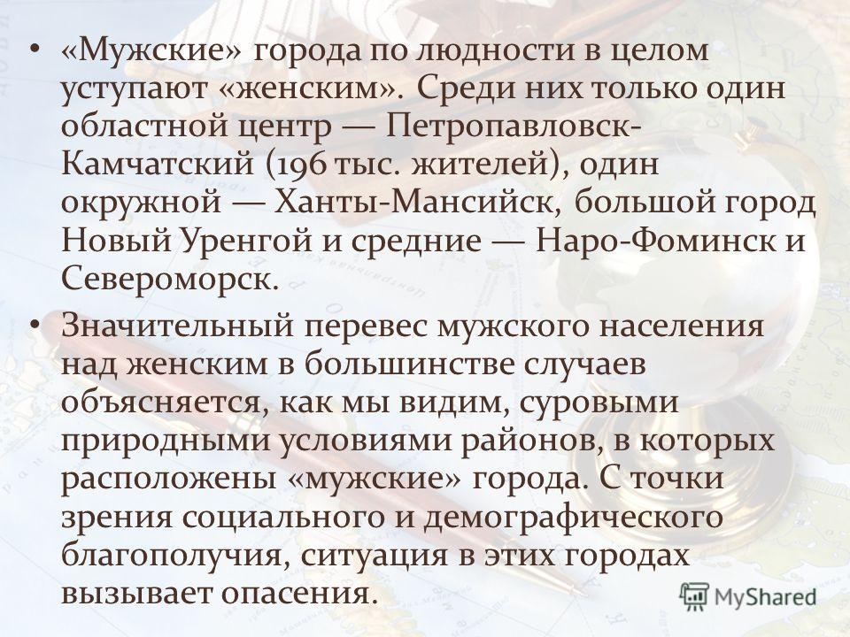 «Мужские» города по людности в целом уступают «женским». Среди них только один областной центр Петропавловск- Камчатский (196 тыс. жителей), один окружной Ханты-Мансийск, большой город Новый Уренгой и средние Наро-Фоминск и Североморск. Значительный