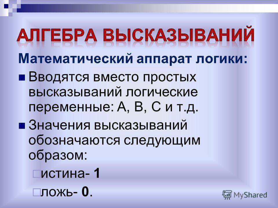 Математический аппарат логики: Вводятся вместо простых высказываний логические переменные: А, В, С и т.д. Значения высказываний обозначаются следующим образом: истина- 1 ложь- 0.