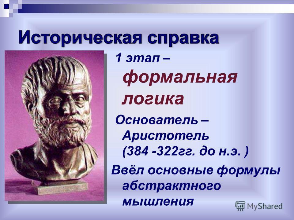 1 этап – формальная логика Основатель – Аристотель (384 -322гг. до н.э. ) Ввёл основные формулы абстрактного мышления