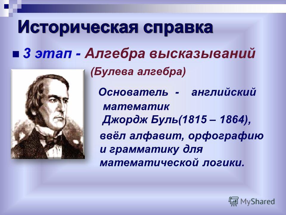 3 этап - Алгебра высказываний (Булева алгебра) Основатель - английский математик Джордж Буль(1815 – 1864), ввёл алфавит, орфографию и грамматику для математической логики.