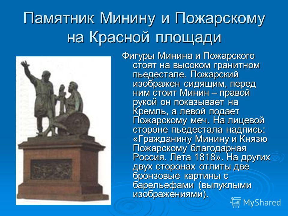 Памятник Минину и Пожарскому на Красной площади Фигуры Минина и Пожарского стоят на высоком гранитном пьедестале. Пожарский изображен сидящим, перед ним стоит Минин – правой рукой он показывает на Кремль, а левой подает Пожарскому меч. На лицевой сто