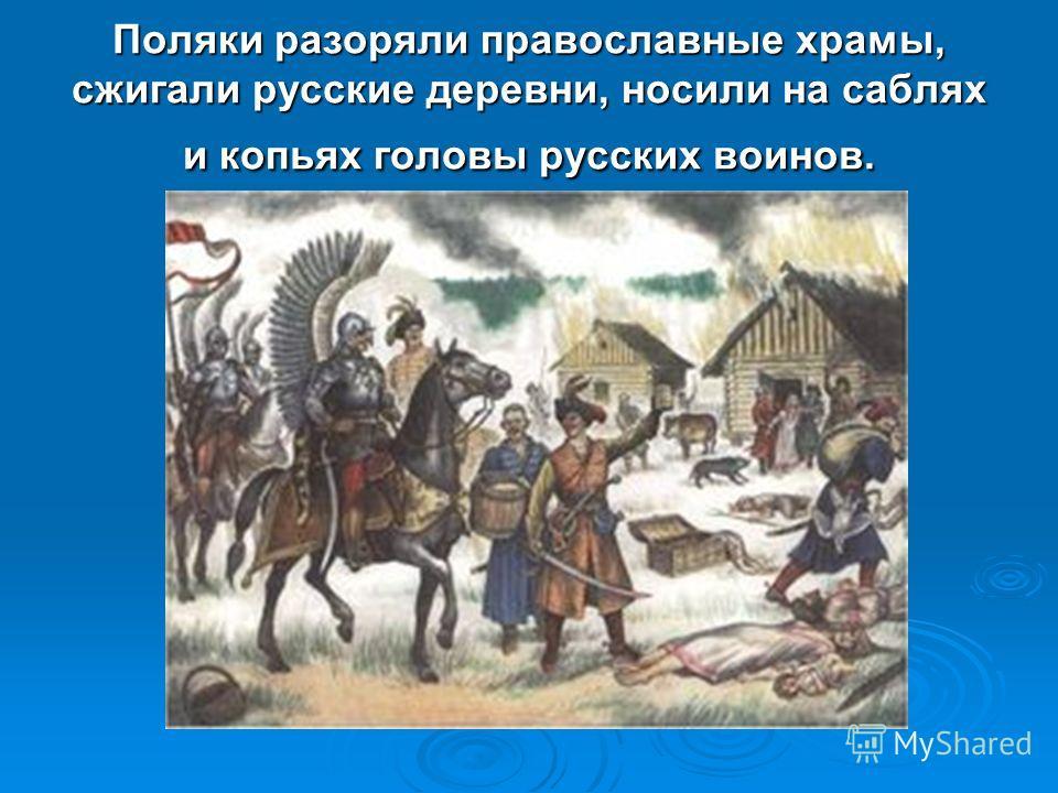 Поляки разоряли православные храмы, сжигали русские деревни, носили на саблях и копьях головы русских воинов.