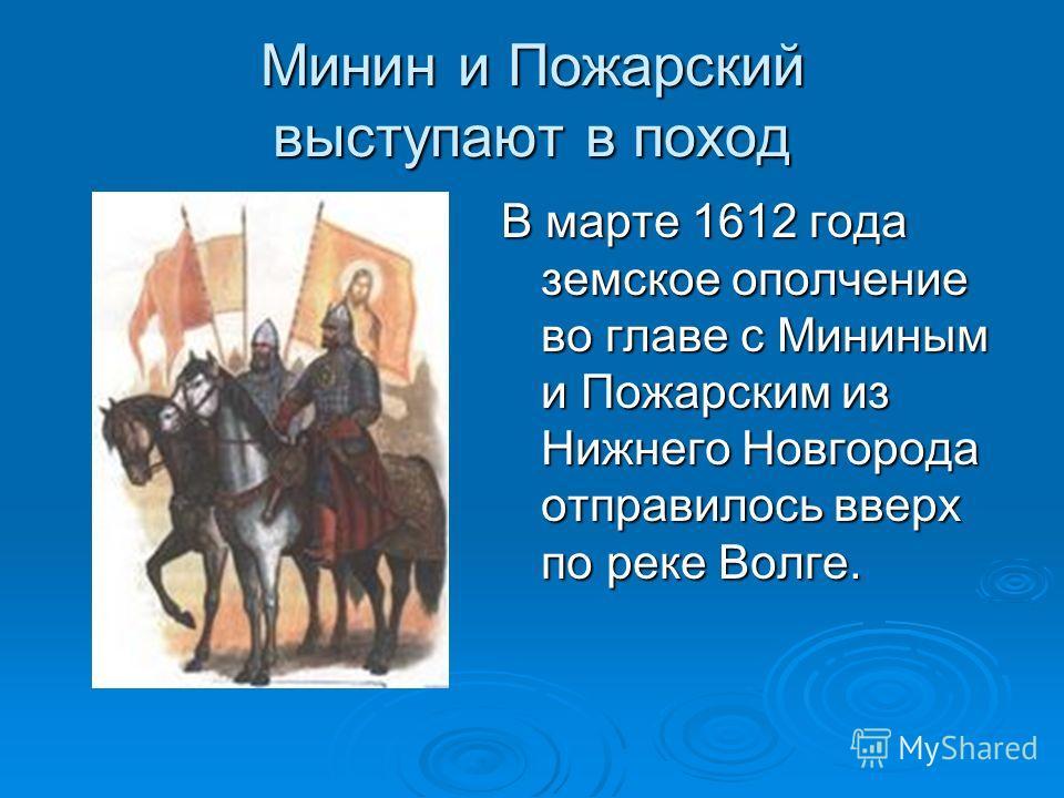 Минин и Пожарский выступают в поход В марте 1612 года земское ополчение во главе с Мининым и Пожарским из Нижнего Новгорода отправилось вверх по реке Волге.