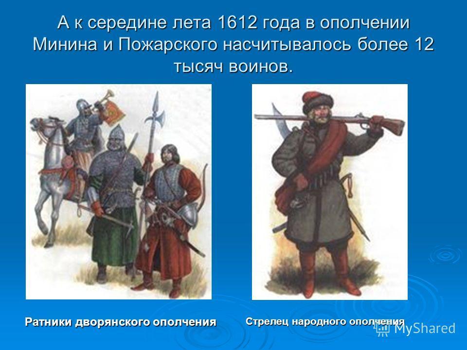 А к середине лета 1612 года в ополчении Минина и Пожарского насчитывалось более 12 тысяч воинов. Ратники дворянского ополчения Стрелец народного ополчения