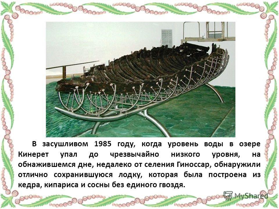 В засушливом 1985 году, когда уровень воды в озере Кинерет упал до чрезвычайно низкого уровня, на обнажившемся дне, недалеко от селения Гиноссар, обнаружили отлично сохранившуюся лодку, которая была построена из кедра, кипариса и сосны без единого гв