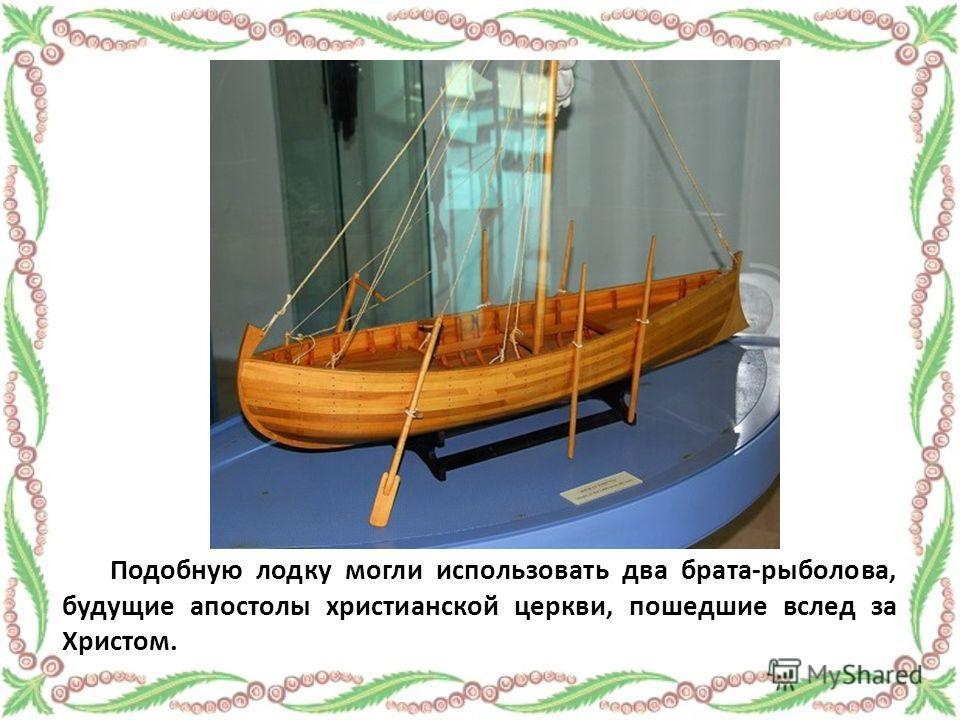 Подобную лодку могли использовать два брата-рыболова, будущие апостолы христианской церкви, пошедшие вслед за Христом.