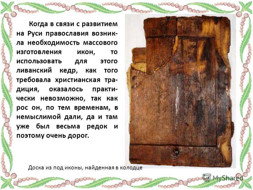 Когда в связи с развитием на Руси православия возник- ла необходимость массового изготовления икон, то использовать для этого ливанский кедр, как того требовала христианская тра- диция, оказалось практи- чески невозможно, так как рос он, по тем време