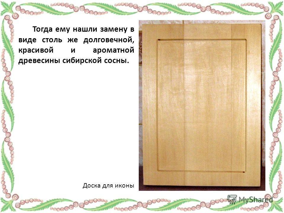 Тогда ему нашли замену в виде столь же долговечной, красивой и ароматной древесины сибирской сосны. Доска для иконы