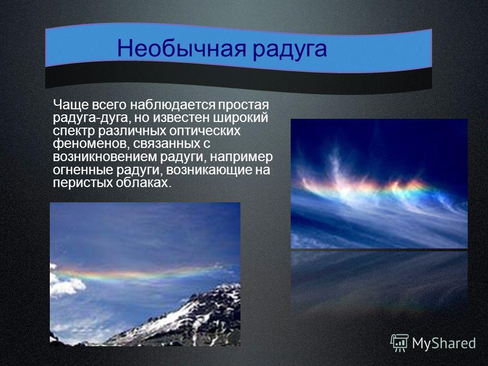 Чаще всего наблюдается простая радуга-дуга, но известен широкий спектр различных оптических феноменов, связанных с возникновением радуги, например огненные радуги, возникающие на перистых облаках. Необычная радуга